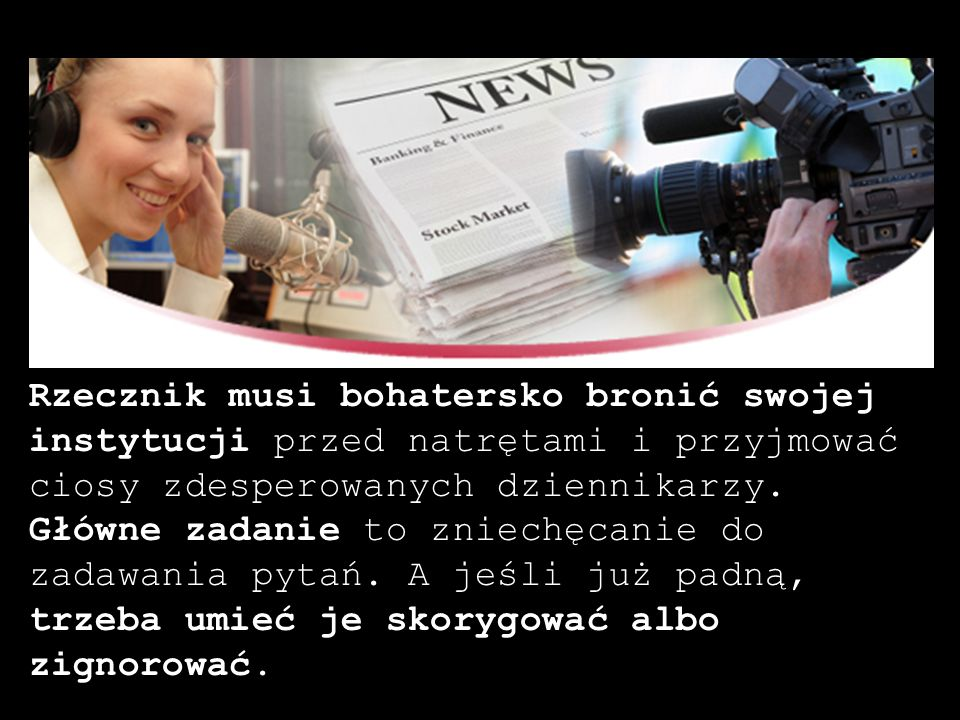Rzecznik musi bohatersko bronić swojej instytucji przed natrętami i przyjmować ciosy zdesperowanych dziennikarzy. Główne zadanie to zniechęcanie do za