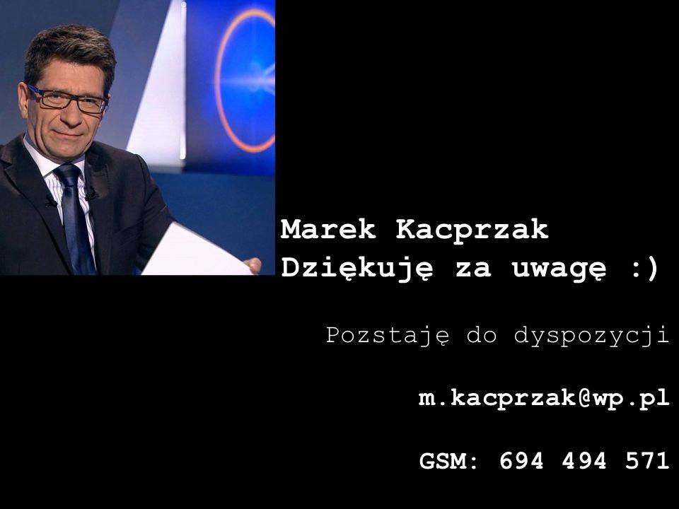Marek Kacprzak Dziękuję za uwagę :) Pozstaję do dyspozycji m.kacprzak@wp.pl GSM: 694 494 571