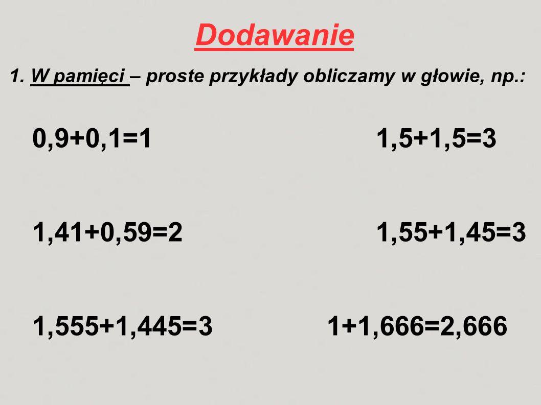 Dodawanie 1. W pamięci – proste przykłady obliczamy w głowie, np.: 0,9+0,1=11,5+1,5=3 1,41+0,59=21,55+1,45=3 1,555+1,445=31+1,666=2,666