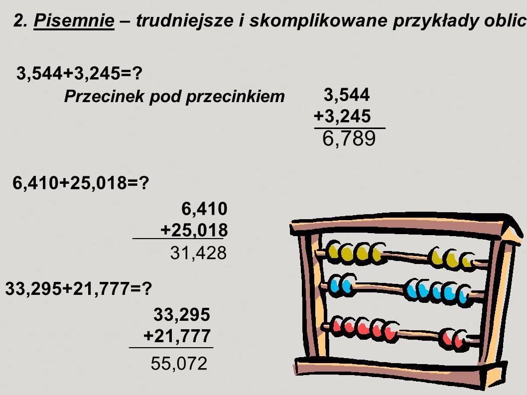 2. Pisemnie – trudniejsze i skomplikowane przykłady obliczamy pisemnie na kartce. 3,544+3,245=? 3,544 +3,245 Przecinek pod przecinkiem ___________ 6,7