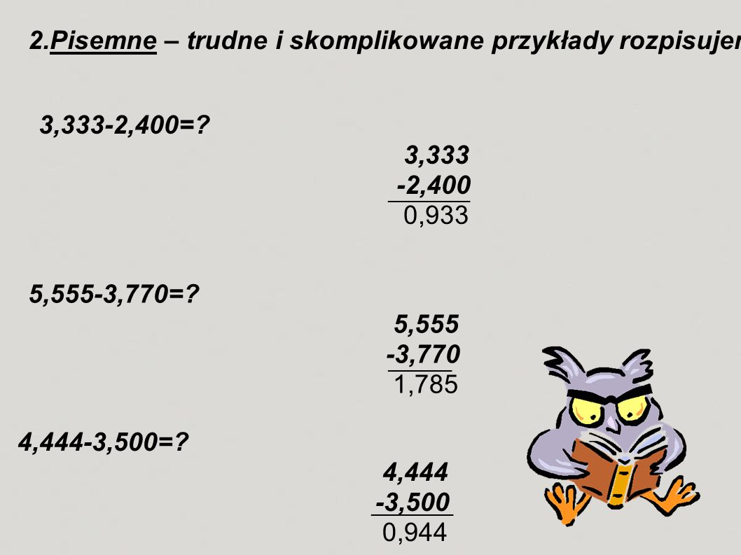 2.Pisemne – trudne i skomplikowane przykłady rozpisujemy sobie na kartce, np.: 3,333-2,400=? 3,333 -2,400 0,933 5,555-3,770=? 5,555 -3,770 1,785 4,444