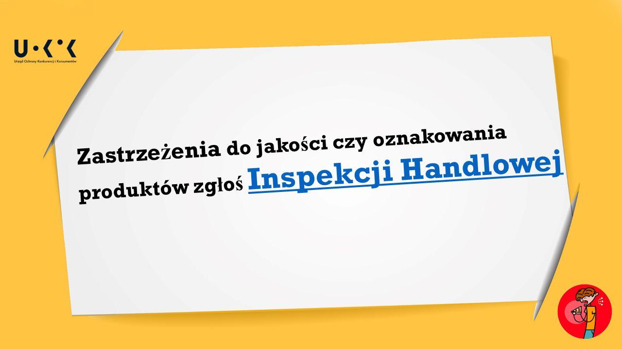 Zastrze ż enia do jako ś ci czy oznakowania produktów zg ł o ś Inspekcji Handlowej Inspekcji Handlowej