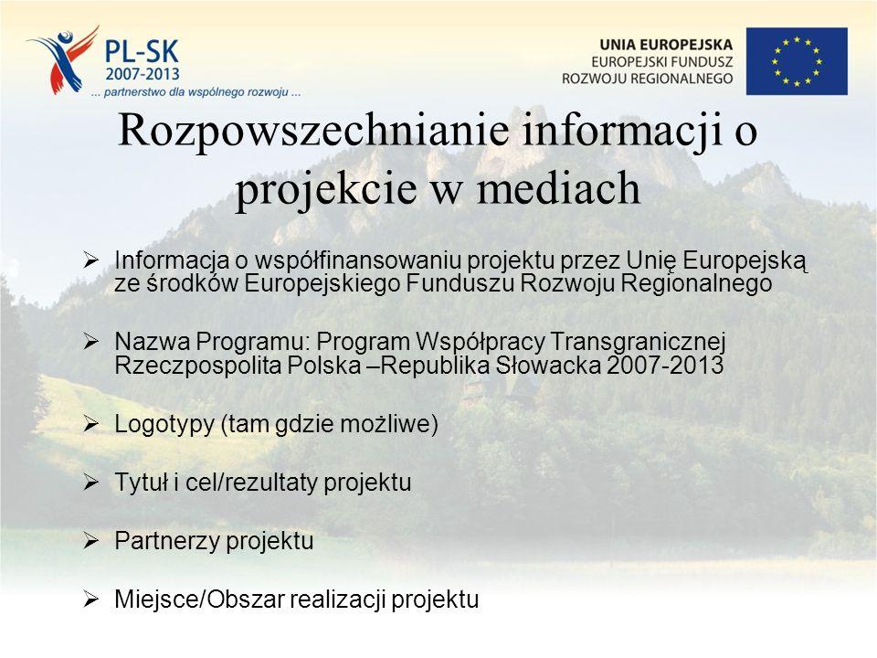 Rozpowszechnianie informacji o projekcie w mediach  Informacja o współfinansowaniu projektu przez Unię Europejską ze środków Europejskiego Funduszu Rozwoju Regionalnego  Nazwa Programu: Program Współpracy Transgranicznej Rzeczpospolita Polska –Republika Słowacka 2007-2013  Logotypy (tam gdzie możliwe)  Tytuł i cel/rezultaty projektu  Partnerzy projektu  Miejsce/Obszar realizacji projektu