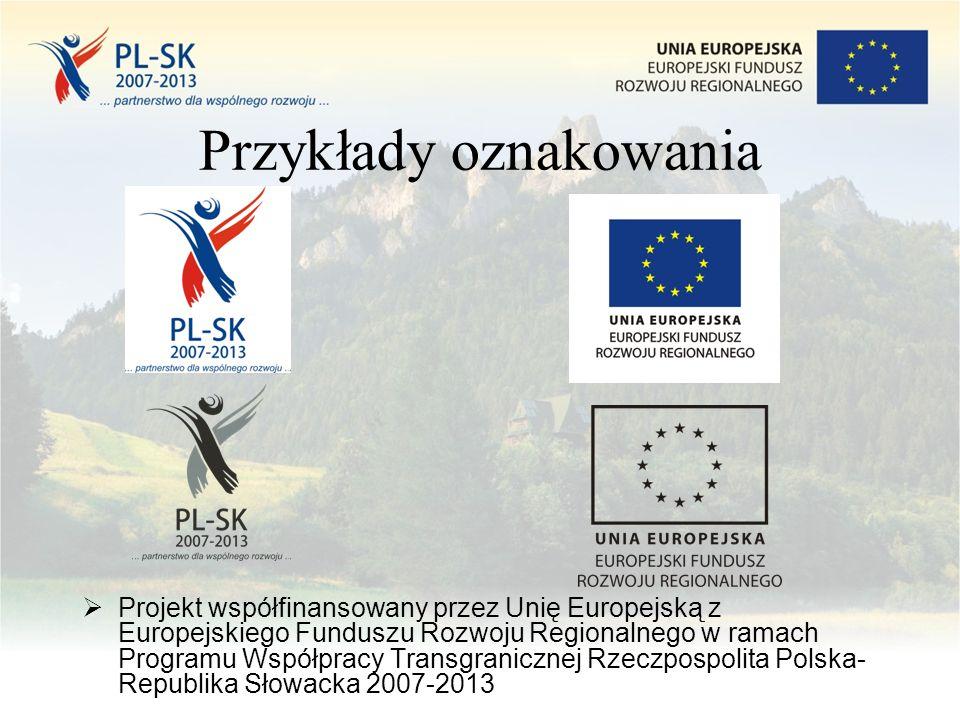 Przykłady oznakowania  Projekt współfinansowany przez Unię Europejską z Europejskiego Funduszu Rozwoju Regionalnego w ramach Programu Współpracy Transgranicznej Rzeczpospolita Polska- Republika Słowacka 2007-2013