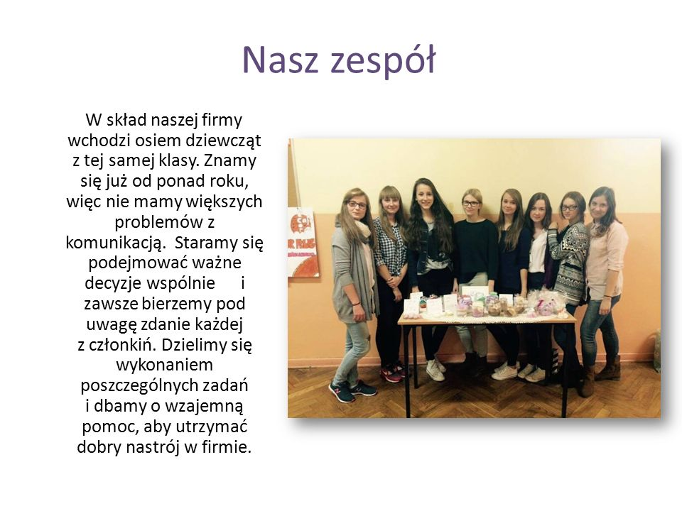 Nasz zespół W skład naszej firmy wchodzi osiem dziewcząt z tej samej klasy. Znamy się już od ponad roku, więc nie mamy większych problemów z komunikac