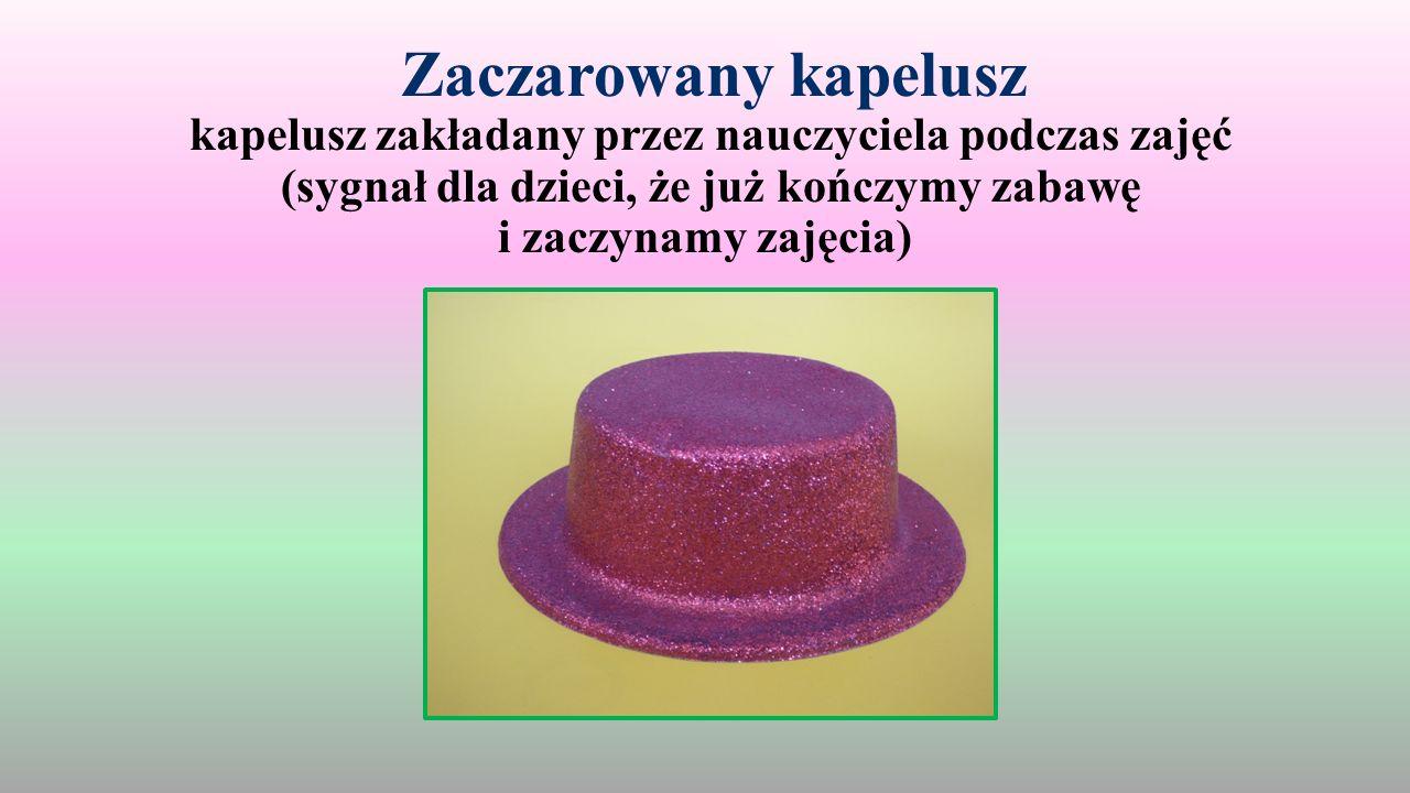 Zaczarowany kapelusz kapelusz zakładany przez nauczyciela podczas zajęć (sygnał dla dzieci, że już kończymy zabawę i zaczynamy zajęcia)