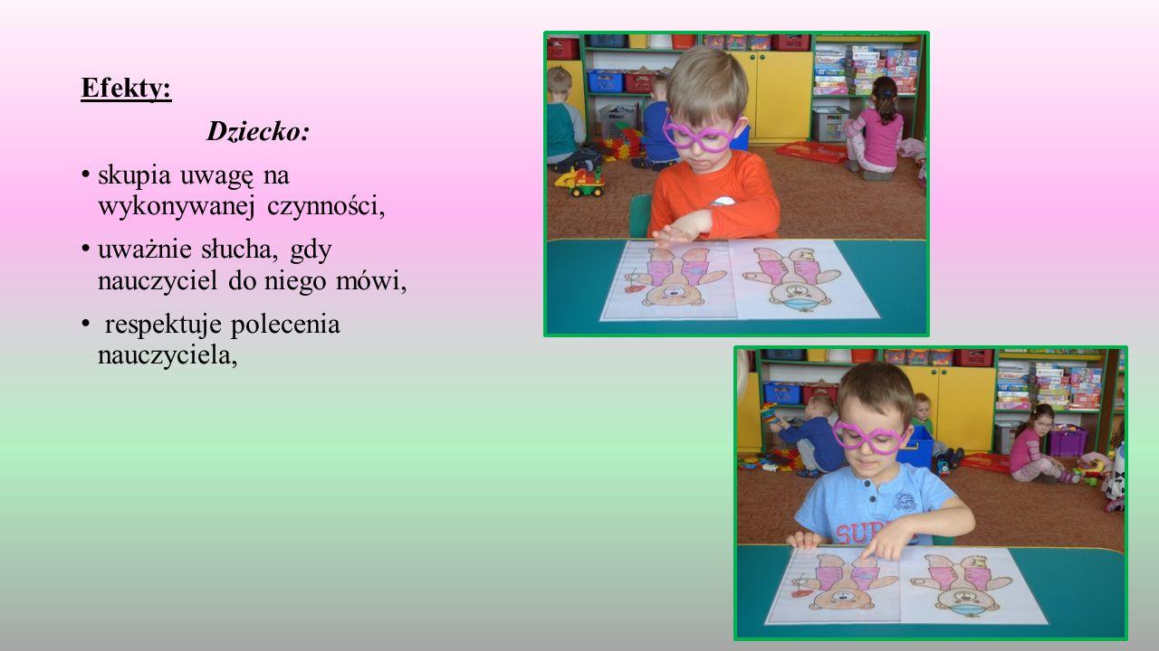Efekty: Dziecko: skupia uwagę na wykonywanej czynności, uważnie słucha, gdy nauczyciel do niego mówi, respektuje polecenia nauczyciela,
