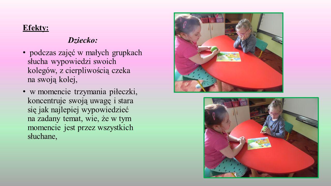 Efekty: Dziecko: podczas zajęć w małych grupkach słucha wypowiedzi swoich kolegów, z cierpliwością czeka na swoją kolej, w momencie trzymania piłeczki