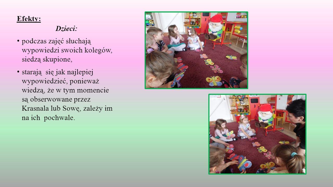 Efekty: Dzieci: podczas zajęć słuchają wypowiedzi swoich kolegów, siedzą skupione, starają się jak najlepiej wypowiedzieć, ponieważ wiedzą, że w tym momencie są obserwowane przez Krasnala lub Sowę, zależy im na ich pochwale.