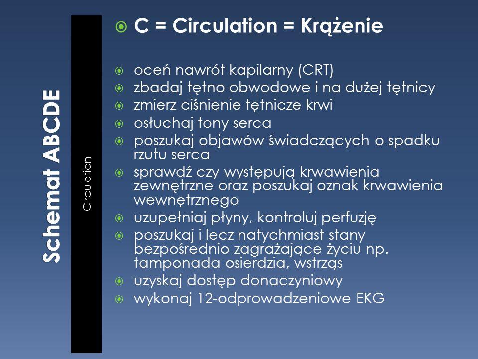 Circulation  C = Circulation = Krążenie  oceń nawrót kapilarny (CRT)  zbadaj tętno obwodowe i na dużej tętnicy  zmierz ciśnienie tętnicze krwi  osłuchaj tony serca  poszukaj objawów świadczących o spadku rzutu serca  sprawdź czy występują krwawienia zewnętrzne oraz poszukaj oznak krwawienia wewnętrznego  uzupełniaj płyny, kontroluj perfuzję  poszukaj i lecz natychmiast stany bezpośrednio zagrażające życiu np.