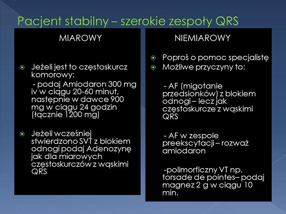 MIAROWY  Jeżeli jest to częstoskurcz komorowy: - podaj Amiodaron 300 mg iv w ciągu 20-60 minut, następnie w dawce 900 mg w ciągu 24 godzin (łącznie 1200 mg)  Jeżeli wcześniej stwierdzono SVT z blokiem odnogi podaj Adenozynę jak dla miarowych częstoskurczów z wąskimi QRS NIEMIAROWY  Poproś o pomoc specjalistę  Możliwe przyczyny to: - AF (migotanie przedsionków) z blokiem odnogi – lecz jak częstoskurcze z wąskimi QRS - AF w zespole preekscytacji – rozważ amiodaron -polimorficzny VT np.