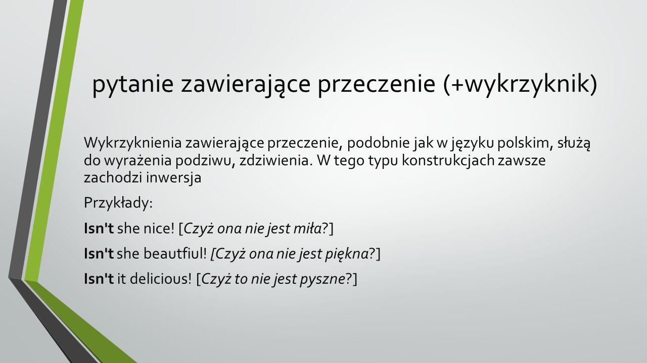 pytanie zawierające przeczenie (+wykrzyknik) Wykrzyknienia zawierające przeczenie, podobnie jak w języku polskim, służą do wyrażenia podziwu, zdziwienia.
