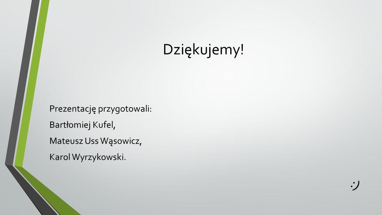 Dziękujemy! Prezentację przygotowali: Bartłomiej Kufel, Mateusz Uss Wąsowicz, Karol Wyrzykowski. :)