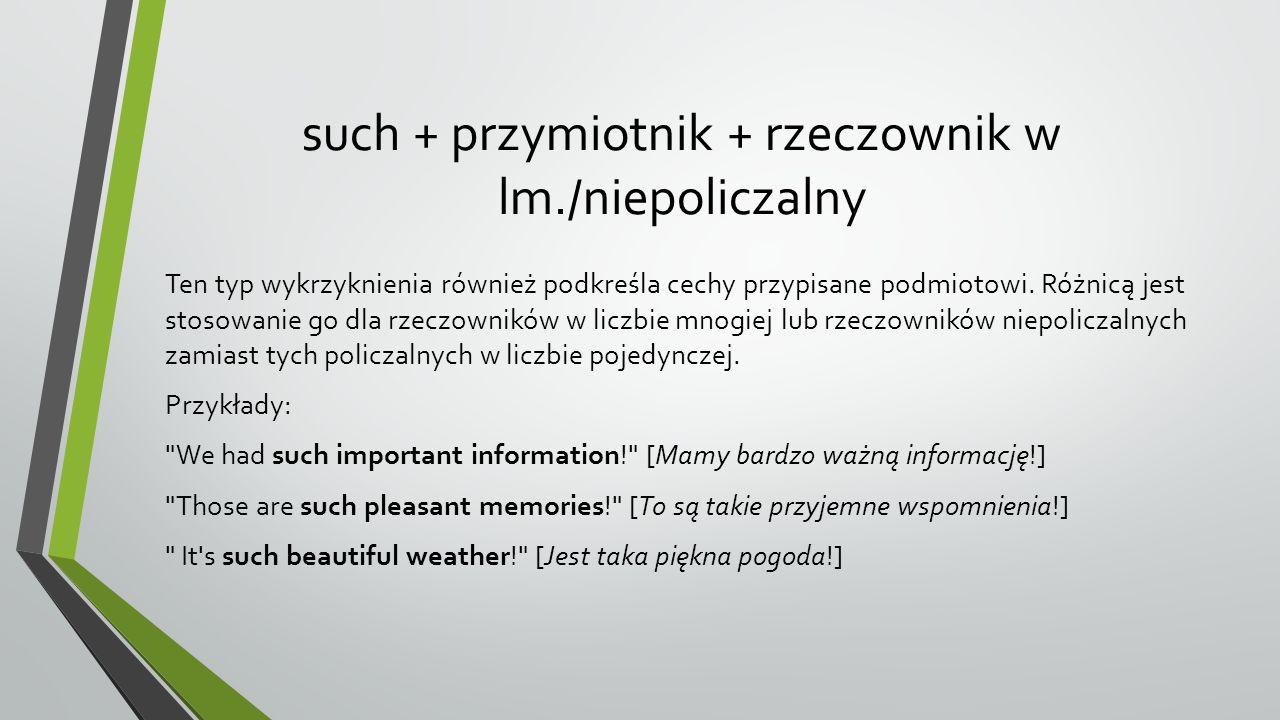 such + przymiotnik + rzeczownik w lm./niepoliczalny Ten typ wykrzyknienia również podkreśla cechy przypisane podmiotowi.