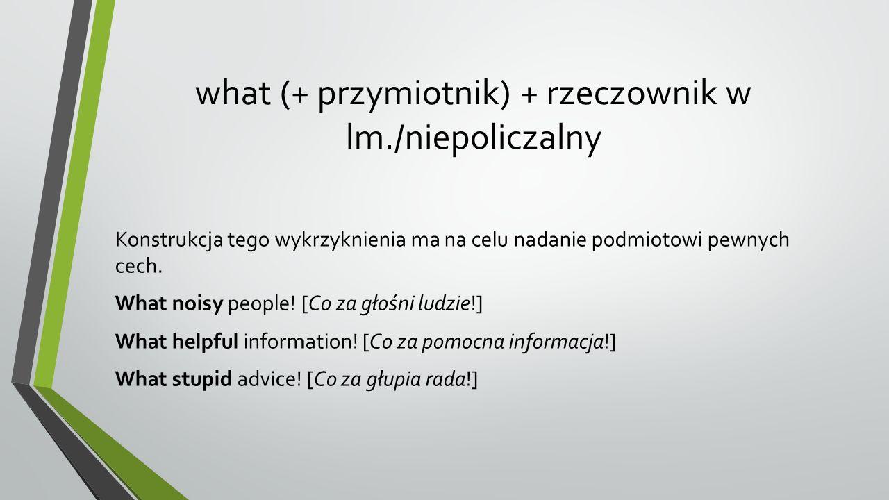 what (+ przymiotnik) + rzeczownik w lm./niepoliczalny Konstrukcja tego wykrzyknienia ma na celu nadanie podmiotowi pewnych cech.