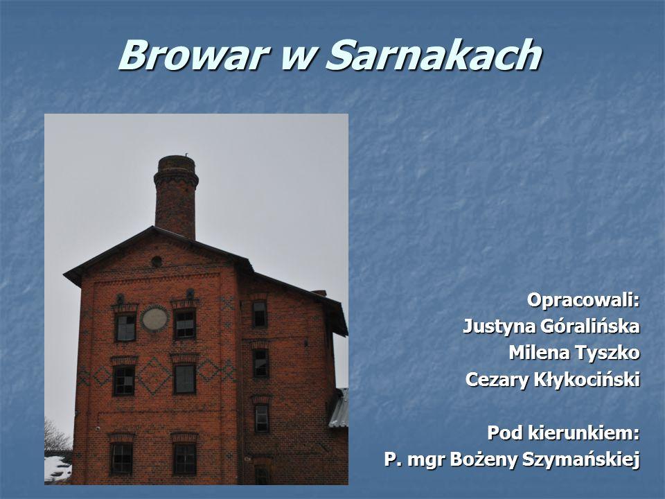 Browar w Sarnakach Opracowali: Justyna Góralińska Milena Tyszko Cezary Kłykociński Pod kierunkiem: P.