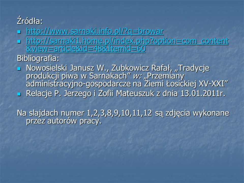 """Źródła: http://www.sarnaki.info.pl/?q=browar http://www.sarnaki.info.pl/?q=browar http://www.sarnaki.info.pl/?q=browar http://sarnaki1.home.pl/index.php?option=com_content &view=article&id=48&Itemid=60 http://sarnaki1.home.pl/index.php?option=com_content &view=article&id=48&Itemid=60 http://sarnaki1.home.pl/index.php?option=com_content &view=article&id=48&Itemid=60 http://sarnaki1.home.pl/index.php?option=com_content &view=article&id=48&Itemid=60Bibliografia: Nowosielski Janusz W., Zubkowicz Rafał, """"Tradycje produkcji piwa w Sarnakach w: """"Przemiany administracyjno-gospodarcze na Ziemi Łosickiej XV-XXI Nowosielski Janusz W., Zubkowicz Rafał, """"Tradycje produkcji piwa w Sarnakach w: """"Przemiany administracyjno-gospodarcze na Ziemi Łosickiej XV-XXI Relacje P."""