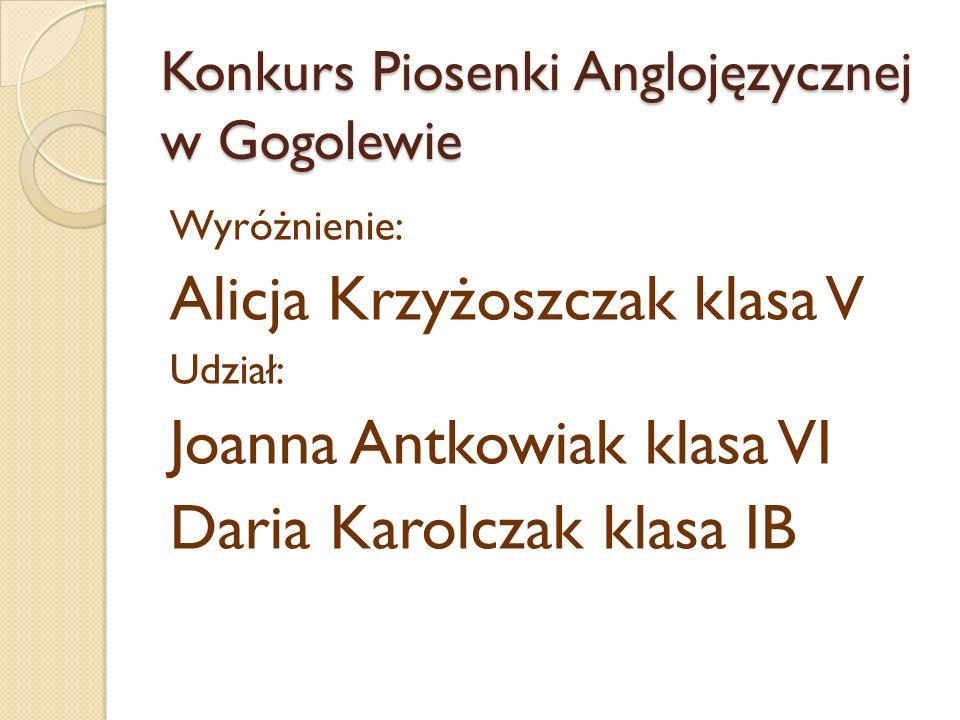 Konkurs Piosenki Anglojęzycznej w Gogolewie Wyróżnienie: Alicja Krzyżoszczak klasa V Udział: Joanna Antkowiak klasa VI Daria Karolczak klasa IB