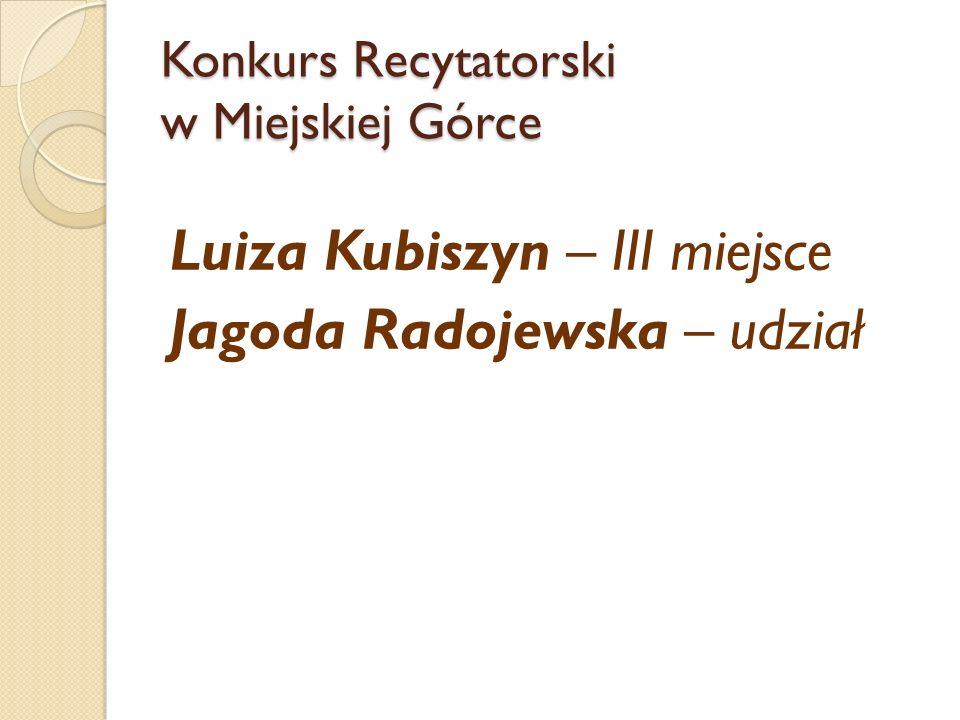 Konkurs Recytatorski w Miejskiej Górce Luiza Kubiszyn – III miejsce Jagoda Radojewska – udział