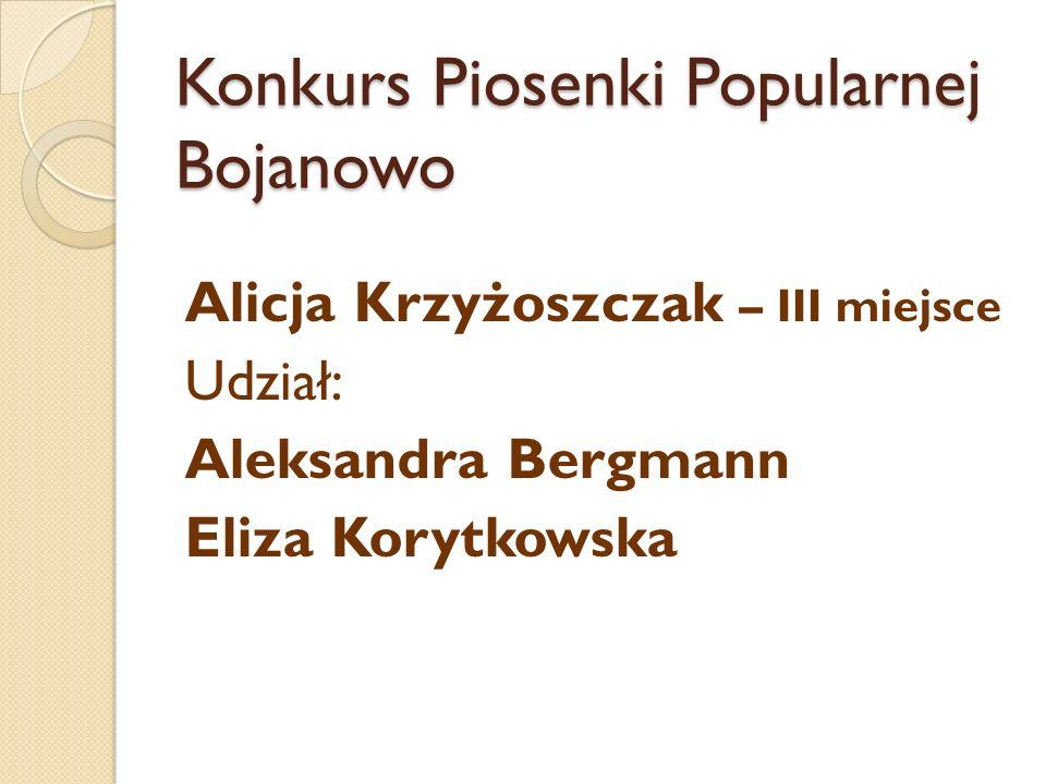 Konkurs Piosenki Popularnej Bojanowo Alicja Krzyżoszczak – III miejsce Udział: Aleksandra Bergmann Eliza Korytkowska