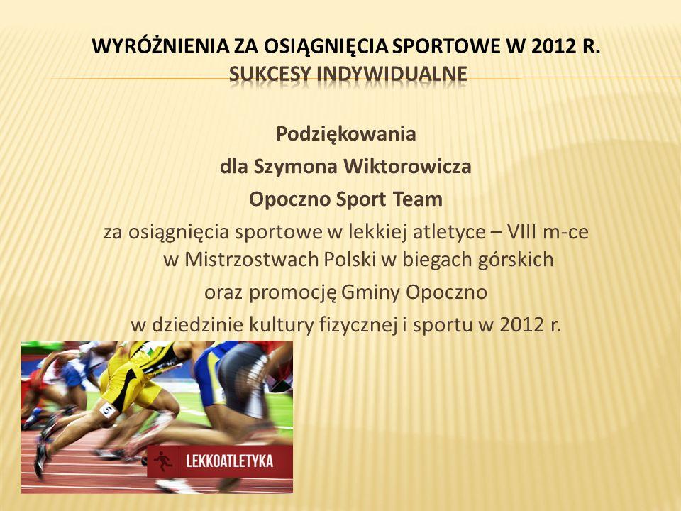 Podziękowania dla Szymona Wiktorowicza Opoczno Sport Team za osiągnięcia sportowe w lekkiej atletyce – VIII m-ce w Mistrzostwach Polski w biegach górskich oraz promocję Gminy Opoczno w dziedzinie kultury fizycznej i sportu w 2012 r.