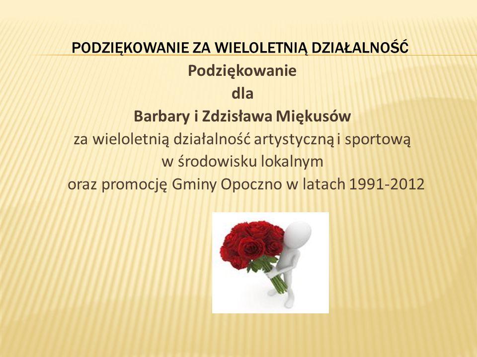 PODZIĘKOWANIE ZA WIELOLETNIĄ DZIAŁALNOŚĆ Podziękowanie dla Barbary i Zdzisława Miękusów za wieloletnią działalność artystyczną i sportową w środowisku lokalnym oraz promocję Gminy Opoczno w latach 1991-2012
