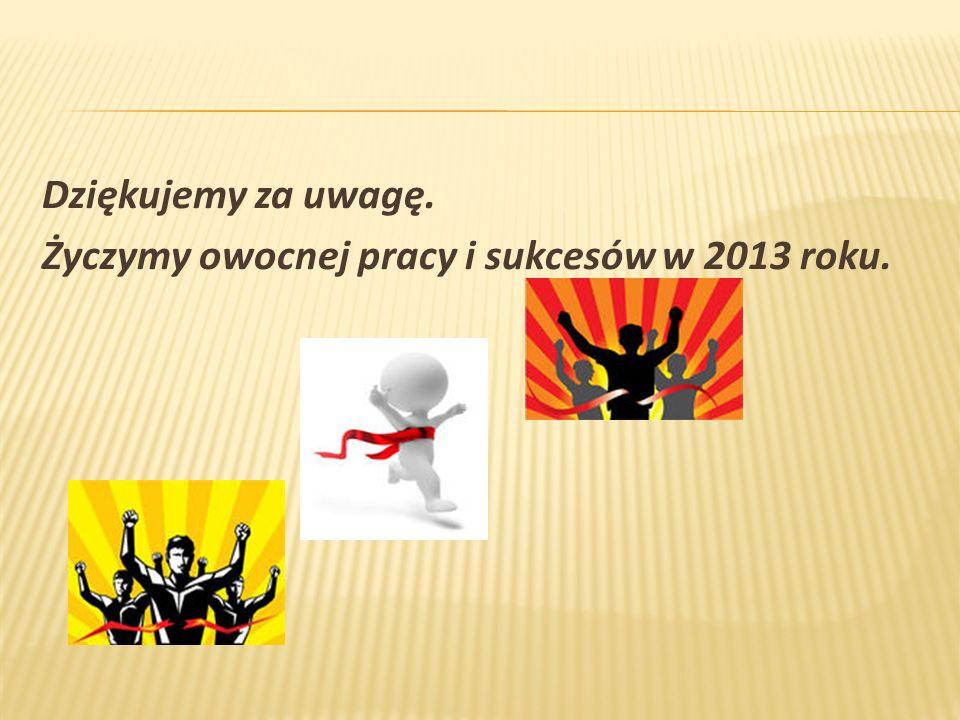 Dziękujemy za uwagę. Życzymy owocnej pracy i sukcesów w 2013 roku.