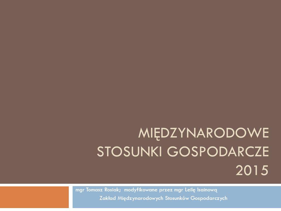 MIĘDZYNARODOWE STOSUNKI GOSPODARCZE 2015 mgr Tomasz Rosiak; modyfikowane przez mgr Leilę Isainową Zakład Międzynarodowych Stosunków Gospodarczych