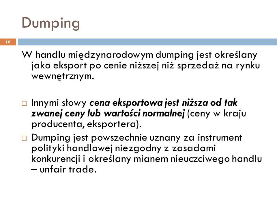 Dumping 18 W handlu międzynarodowym dumping jest określany jako eksport po cenie niższej niż sprzedaż na rynku wewnętrznym.