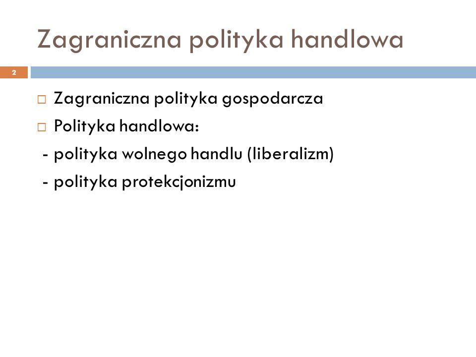 Zagraniczna polityka handlowa  Zagraniczna polityka gospodarcza  Polityka handlowa: - polityka wolnego handlu (liberalizm) - polityka protekcjonizmu 2