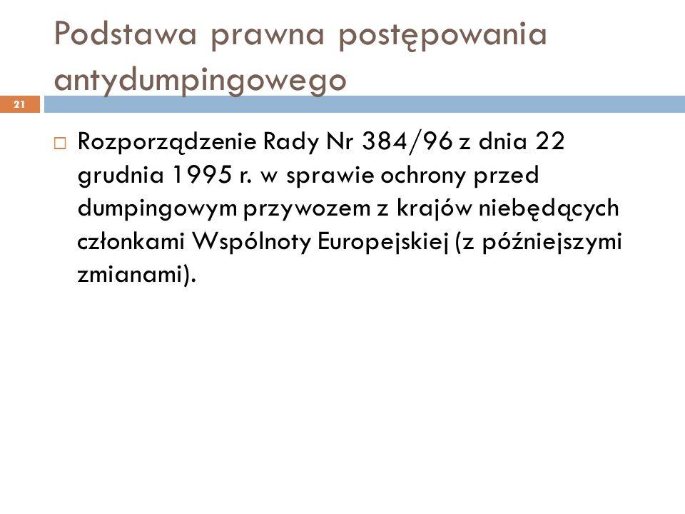 Podstawa prawna postępowania antydumpingowego 21  Rozporządzenie Rady Nr 384/96 z dnia 22 grudnia 1995 r.