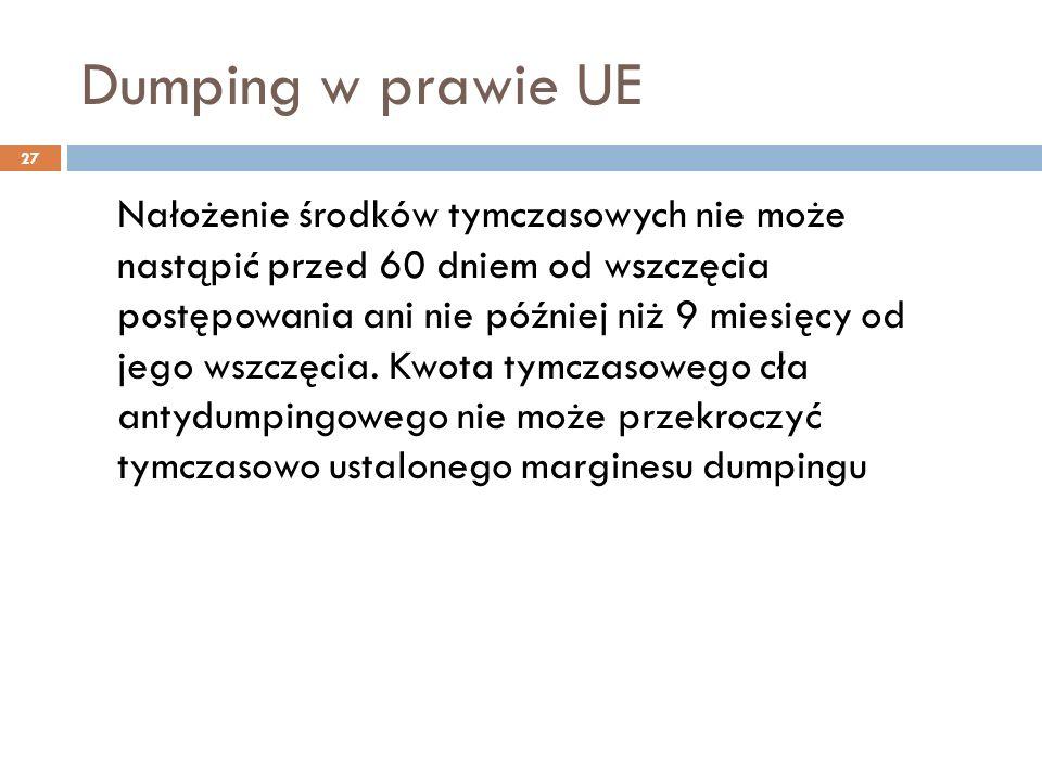 Dumping w prawie UE 27 Nałożenie środków tymczasowych nie może nastąpić przed 60 dniem od wszczęcia postępowania ani nie później niż 9 miesięcy od jego wszczęcia.