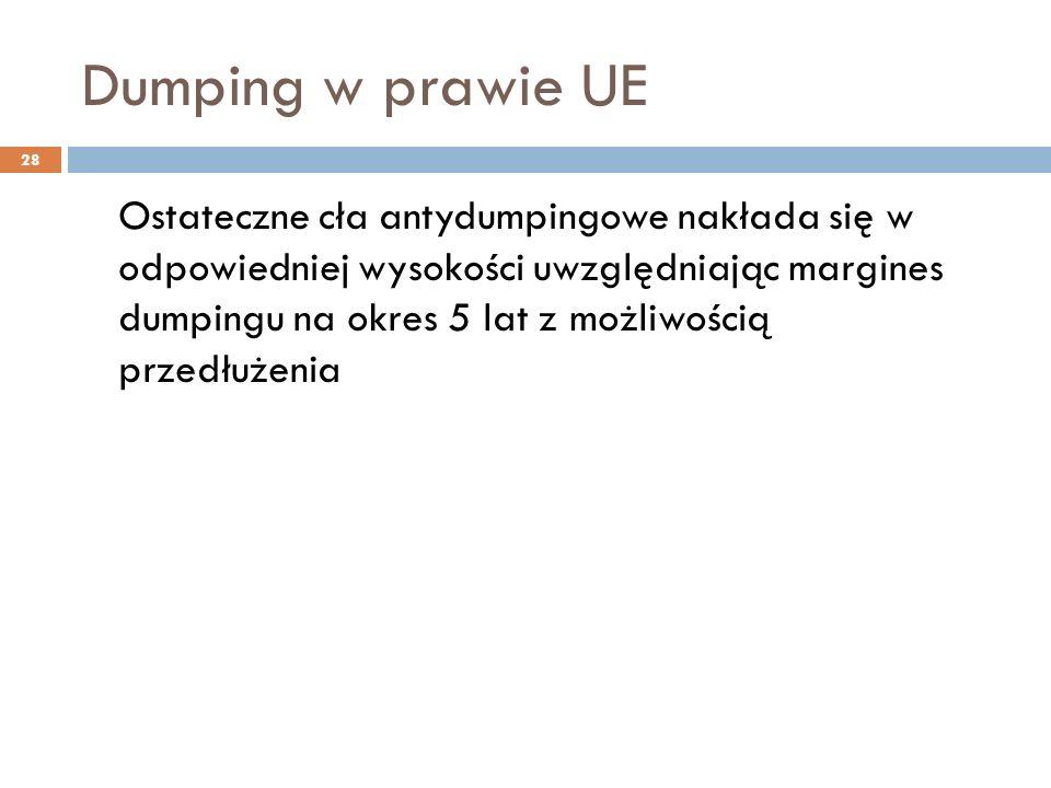 Dumping w prawie UE 28 Ostateczne cła antydumpingowe nakłada się w odpowiedniej wysokości uwzględniając margines dumpingu na okres 5 lat z możliwością przedłużenia
