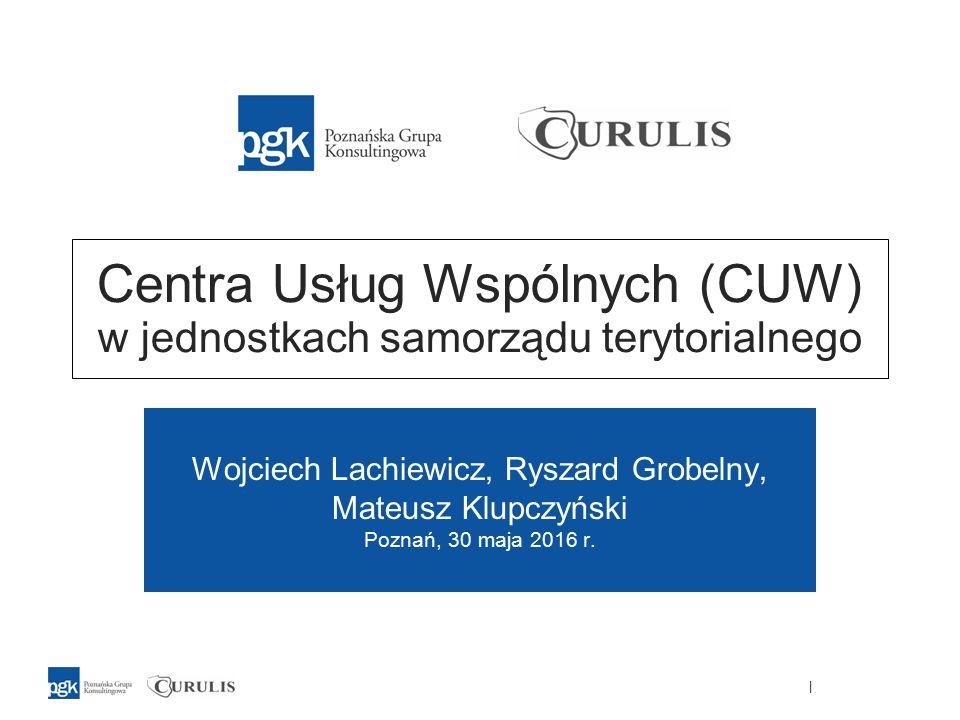 | Centra Usług Wspólnych (CUW) w jednostkach samorządu terytorialnego Wojciech Lachiewicz, Ryszard Grobelny, Mateusz Klupczyński Poznań, 30 maja 2016 r.