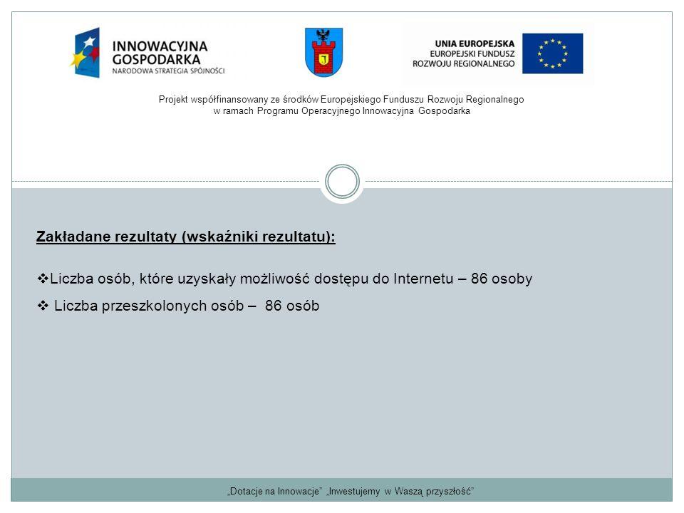 """""""Dotacje na Innowacje """"Inwestujemy w Waszą przyszłość Zakładane rezultaty (wskaźniki rezultatu):  Liczba osób, które uzyskały możliwość dostępu do Internetu – 86 osoby  Liczba przeszkolonych osób – 86 osób Projekt współfinansowany ze środków Europejskiego Funduszu Rozwoju Regionalnego w ramach Programu Operacyjnego Innowacyjna Gospodarka"""