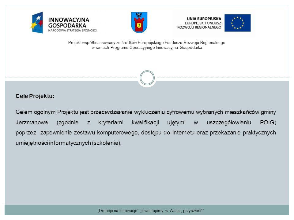 """""""Dotacje na Innowacje """"Inwestujemy w Waszą przyszłość Cele Projektu: Celem ogólnym Projektu jest przeciwdziałanie wykluczeniu cyfrowemu wybranych mieszkańców gminy Jerzmanowa (zgodnie z kryteriami kwalifikacji ujętymi w uszczegółowieniu POIG) poprzez zapewnienie zestawu komputerowego, dostępu do Internetu oraz przekazanie praktycznych umiejętności informatycznych (szkolenia)."""
