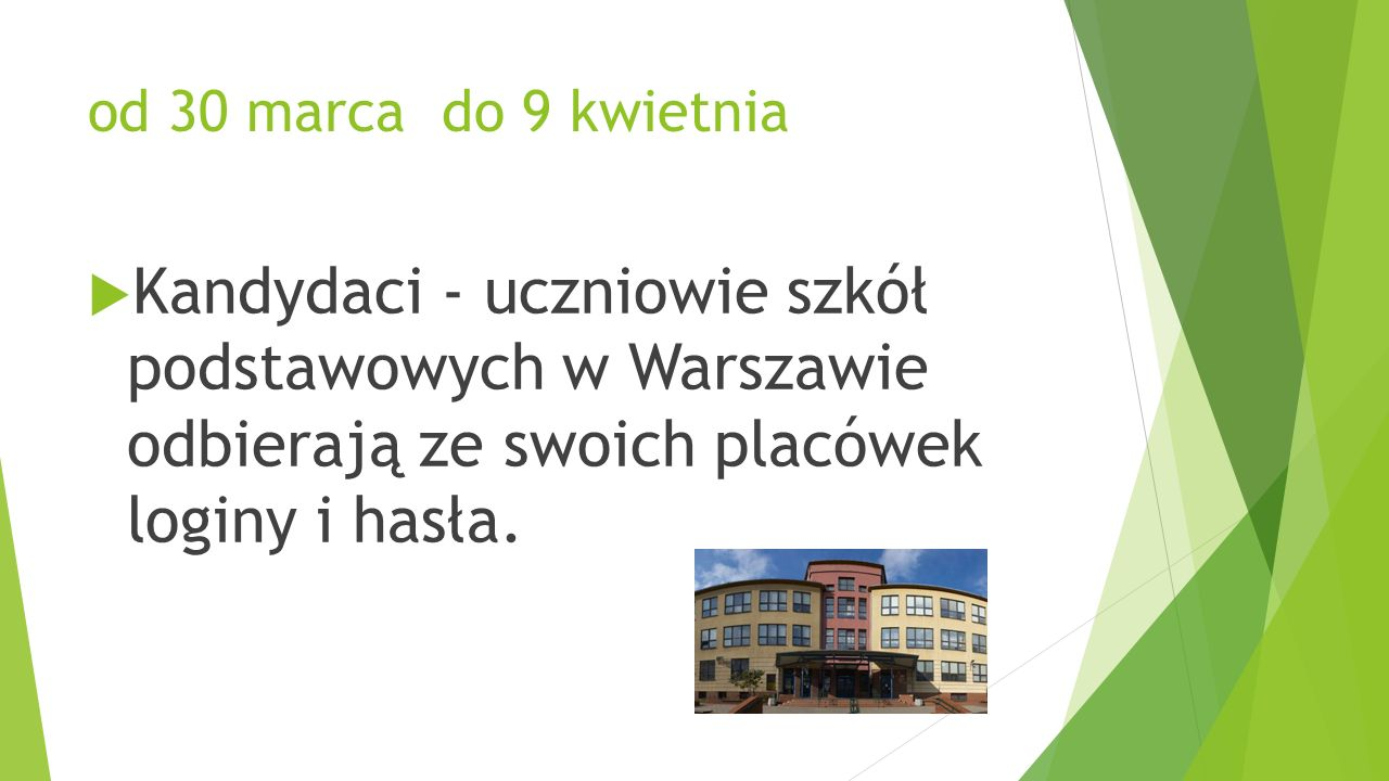 od 30 marca do 9 kwietnia  Kandydaci - uczniowie szkół podstawowych w Warszawie odbierają ze swoich placówek loginy i hasła.