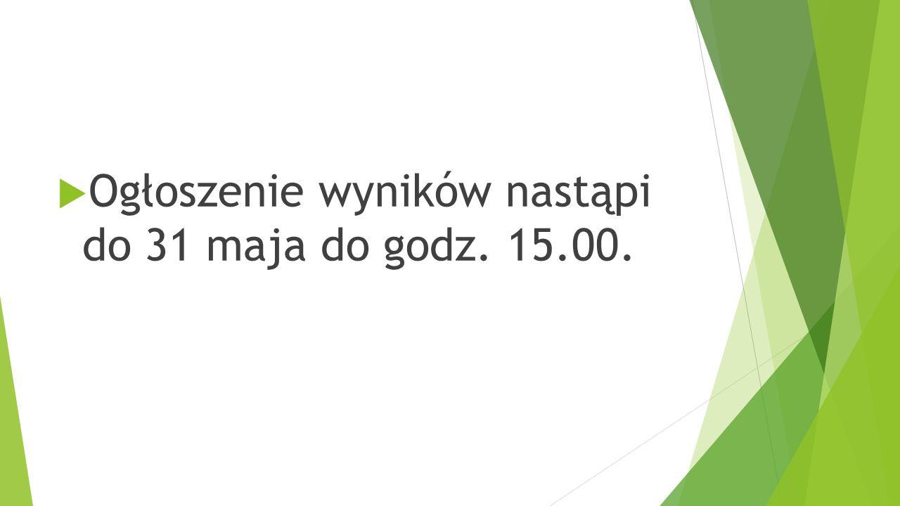  Ogłoszenie wyników nastąpi do 31 maja do godz. 15.00.
