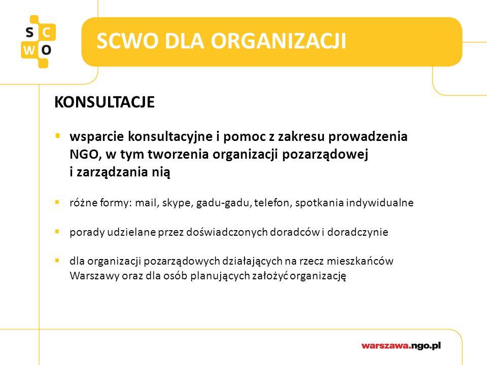 SCWO DLA ORGANIZACJI KONSULTACJE  wsparcie konsultacyjne i pomoc z zakresu prowadzenia NGO, w tym tworzenia organizacji pozarządowej i zarządzania nią  różne formy: mail, skype, gadu-gadu, telefon, spotkania indywidualne  porady udzielane przez doświadczonych doradców i doradczynie  dla organizacji pozarządowych działających na rzecz mieszkańców Warszawy oraz dla osób planujących założyć organizację