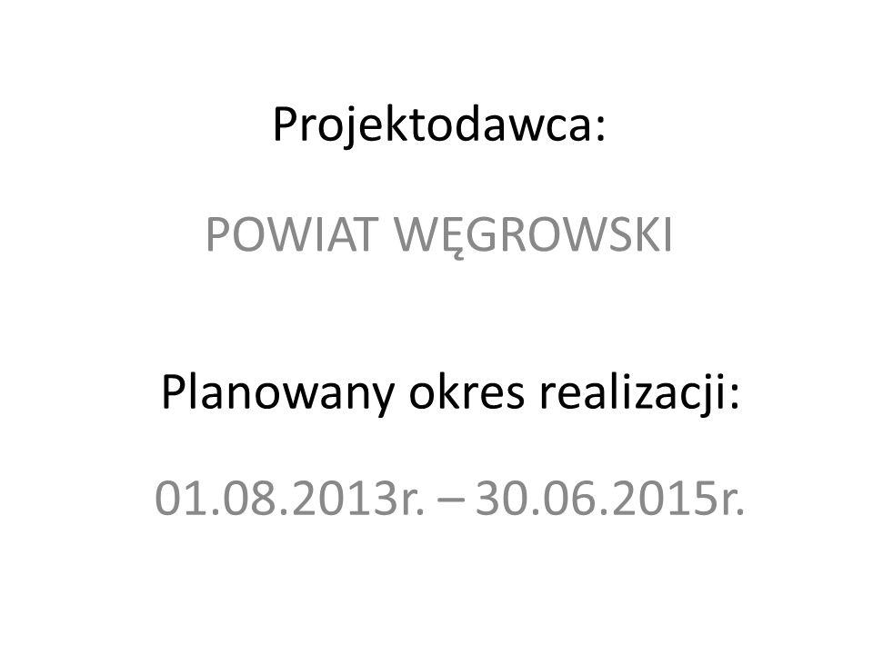 Projektodawca: 01.08.2013r. – 30.06.2015r. Planowany okres realizacji: POWIAT WĘGROWSKI