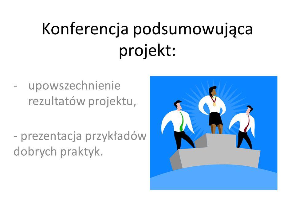 Konferencja podsumowująca projekt: -upowszechnienie rezultatów projektu, - prezentacja przykładów dobrych praktyk.