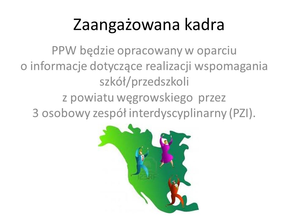 Zaangażowana kadra PPW będzie opracowany w oparciu o informacje dotyczące realizacji wspomagania szkół/przedszkoli z powiatu węgrowskiego przez 3 osobowy zespół interdyscyplinarny (PZI).