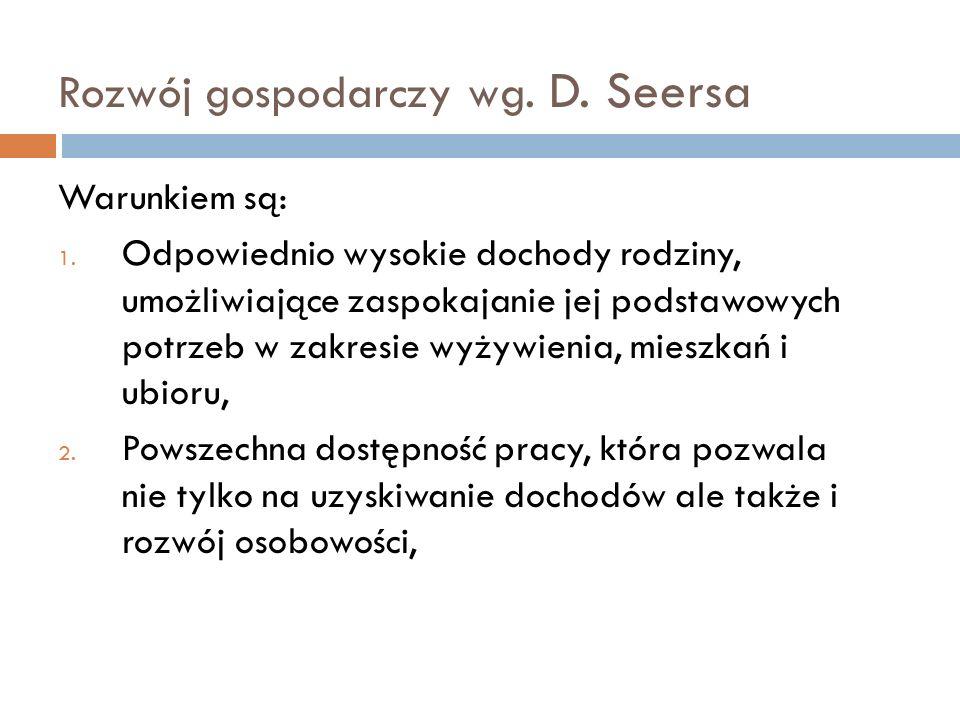 Rozwój gospodarczy wg. D. Seersa Warunkiem są: 1. Odpowiednio wysokie dochody rodziny, umożliwiające zaspokajanie jej podstawowych potrzeb w zakresie