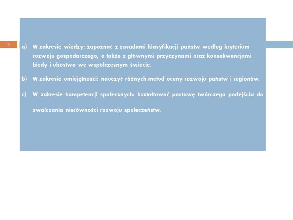 Cel kształcenia: 2 a)W zakresie wiedzy: zapoznać z zasadami klasyfikacji państw według kryterium rozwoju gospodarczego, a także z głównymi przyczynami