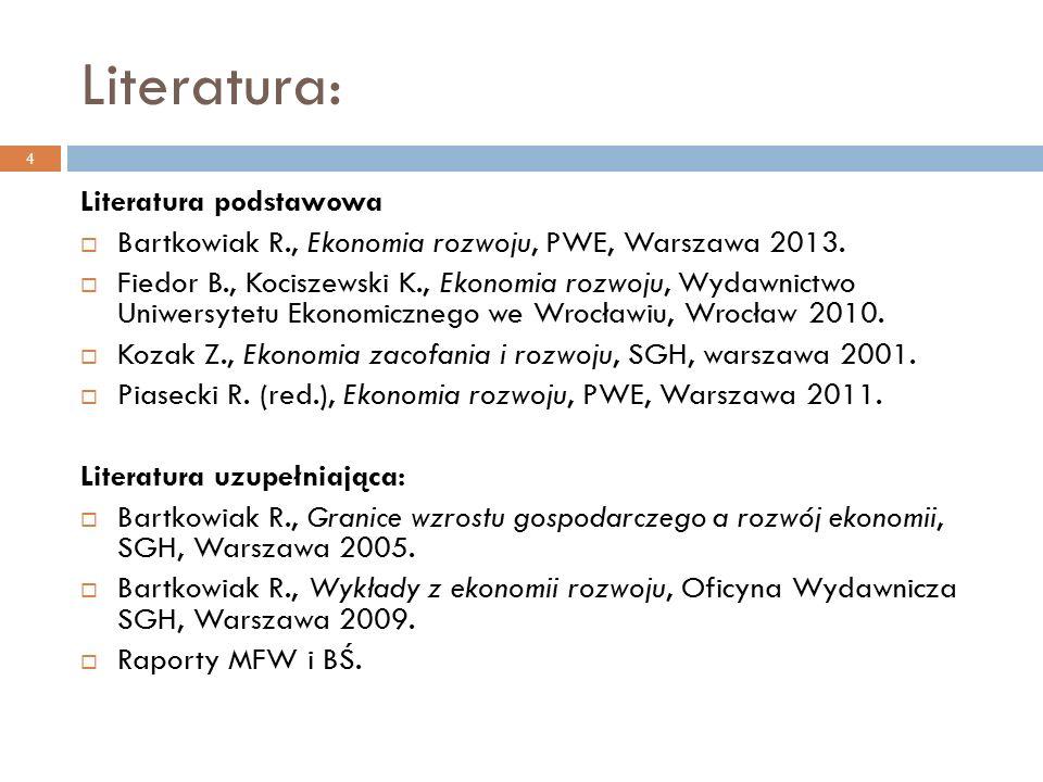 Literatura: 4 Literatura podstawowa  Bartkowiak R., Ekonomia rozwoju, PWE, Warszawa 2013.  Fiedor B., Kociszewski K., Ekonomia rozwoju, Wydawnictwo