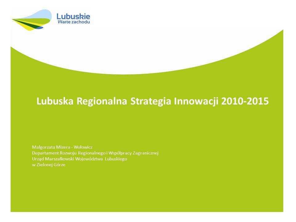 Lubuska Regionalna Strategia Innowacji 2010-2015 Małgorzata Mizera - Wołowicz Departament Rozwoju Regionalnego i Współpracy Zagranicznej Urząd Marszał