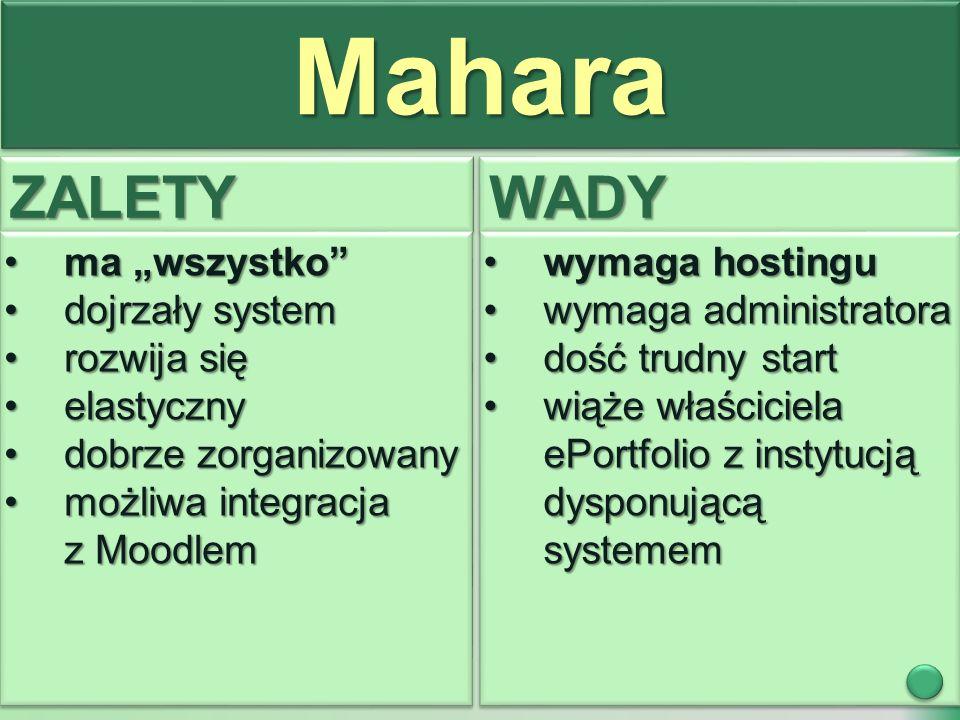 """MaharaMahara ZALETYZALETYWADYWADY ma """"wszystko ma """"wszystko dojrzały systemdojrzały system rozwija sięrozwija się elastycznyelastyczny dobrze zorganizowanydobrze zorganizowany możliwa integracja z Moodlemmożliwa integracja z Moodlem ma """"wszystko ma """"wszystko dojrzały systemdojrzały system rozwija sięrozwija się elastycznyelastyczny dobrze zorganizowanydobrze zorganizowany możliwa integracja z Moodlemmożliwa integracja z Moodlem wymaga hostinguwymaga hostingu wymaga administratorawymaga administratora dość trudny startdość trudny start wiąże właściciela ePortfolio z instytucją dysponującą systememwiąże właściciela ePortfolio z instytucją dysponującą systemem wymaga hostinguwymaga hostingu wymaga administratorawymaga administratora dość trudny startdość trudny start wiąże właściciela ePortfolio z instytucją dysponującą systememwiąże właściciela ePortfolio z instytucją dysponującą systemem"""
