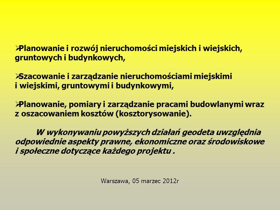 Warszawa, 05 marzec 2012r  Planowanie i rozwój nieruchomości miejskich i wiejskich, gruntowych i budynkowych,  Szacowanie i zarządzanie nieruchomościami miejskimi i wiejskimi, gruntowymi i budynkowymi,  Planowanie, pomiary i zarządzanie pracami budowlanymi wraz z oszacowaniem kosztów (kosztorysowanie).