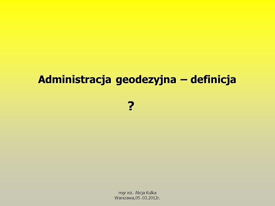 Administracja geodezyjna – definicja ? mgr inż. Alicja Kulka Warszawa,05.03.2012r.