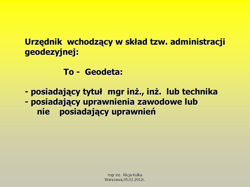 Urzędnik wchodzący w skład tzw. administracji geodezyjnej: To - Geodeta: - posiadający tytuł mgr inż., inż. lub technika - posiadający uprawnienia zaw